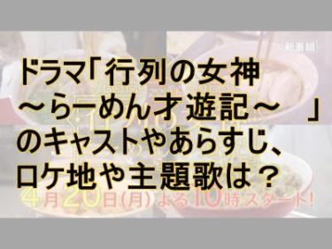 ドラマ「行列の女神~らーめん才遊記~ 」のキャストやあらすじ、ロケ地や主題歌は?