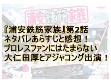 『浦安鉄筋家族』第2話ネタバレあらすじと感想!プロレスファンにはたまらない大仁田厚とアジャコング出演!
